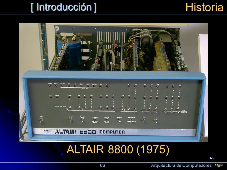 66 [ Introducción ] Präsentat ion Historia ALTAIR 8800 (1975) 66 Arquitectura de Computadores
