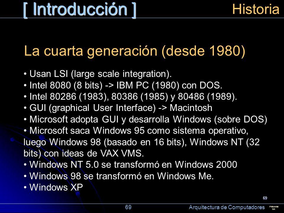 69 [ Introducción ] Präsentat ion Historia La cuarta generación (desde 1980) Usan LSI (large scale integration). Intel 8080 (8 bits) -> IBM PC (1980)