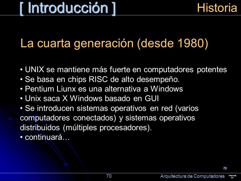 70 [ Introducción ] Präsentat ion Historia La cuarta generación (desde 1980) UNIX se mantiene más fuerte en computadores potentes Se basa en chips RIS