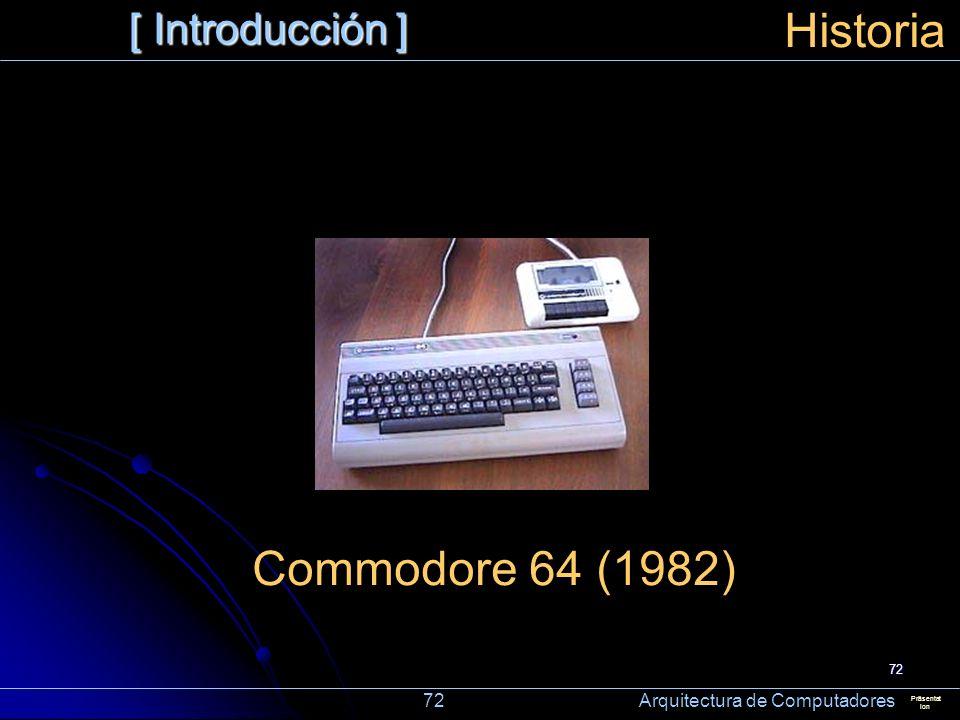 72 [ Introducción ] Präsentat ion Historia Commodore 64 (1982) 72 Arquitectura de Computadores
