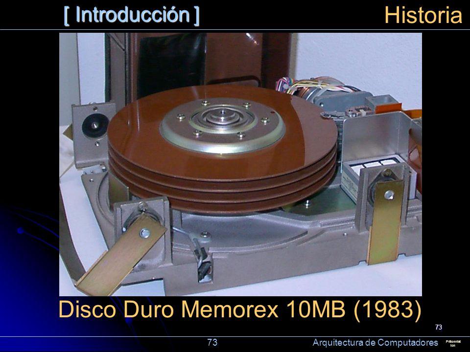 73 [ Introducción ] Präsentat ion Historia Disco Duro Memorex 10MB (1983) 73 Arquitectura de Computadores