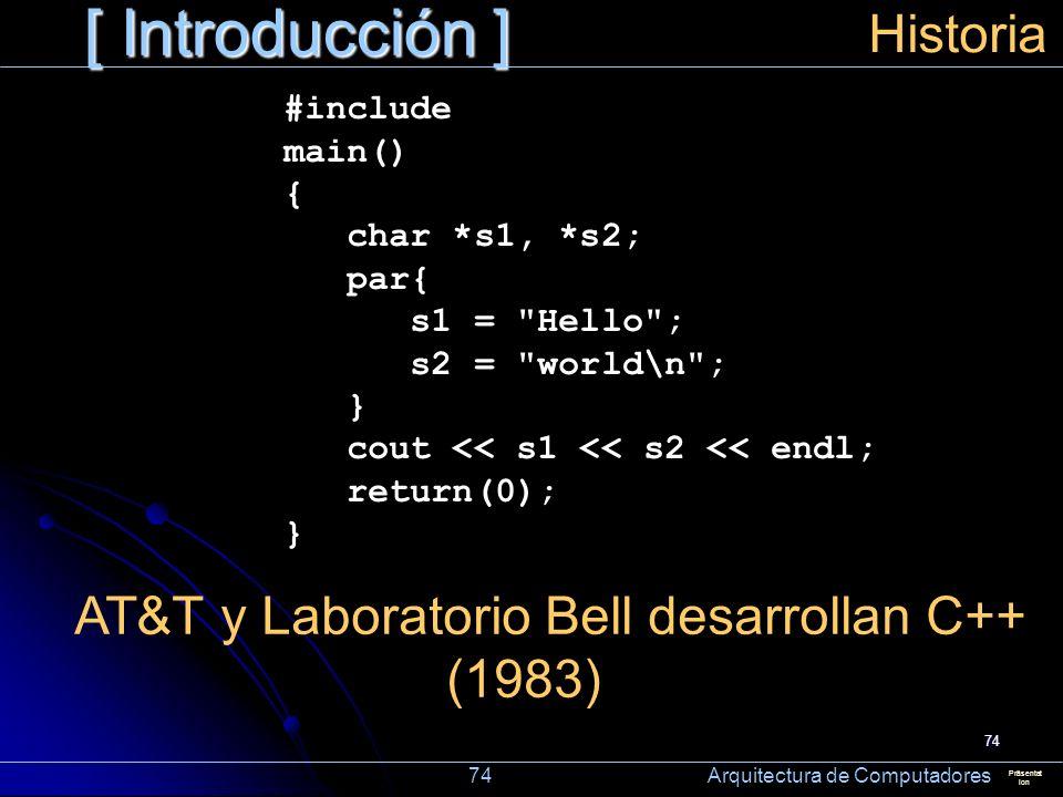 74 [ Introducción ] Präsentat ion Historia AT&T y Laboratorio Bell desarrollan C++ (1983) 74 Arquitectura de Computadores #include main() { char *s1,