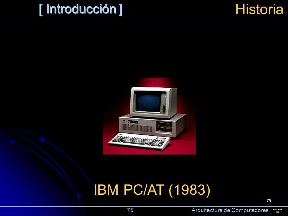 75 [ Introducción ] Präsentat ion Historia IBM PC/AT (1983) 75 Arquitectura de Computadores