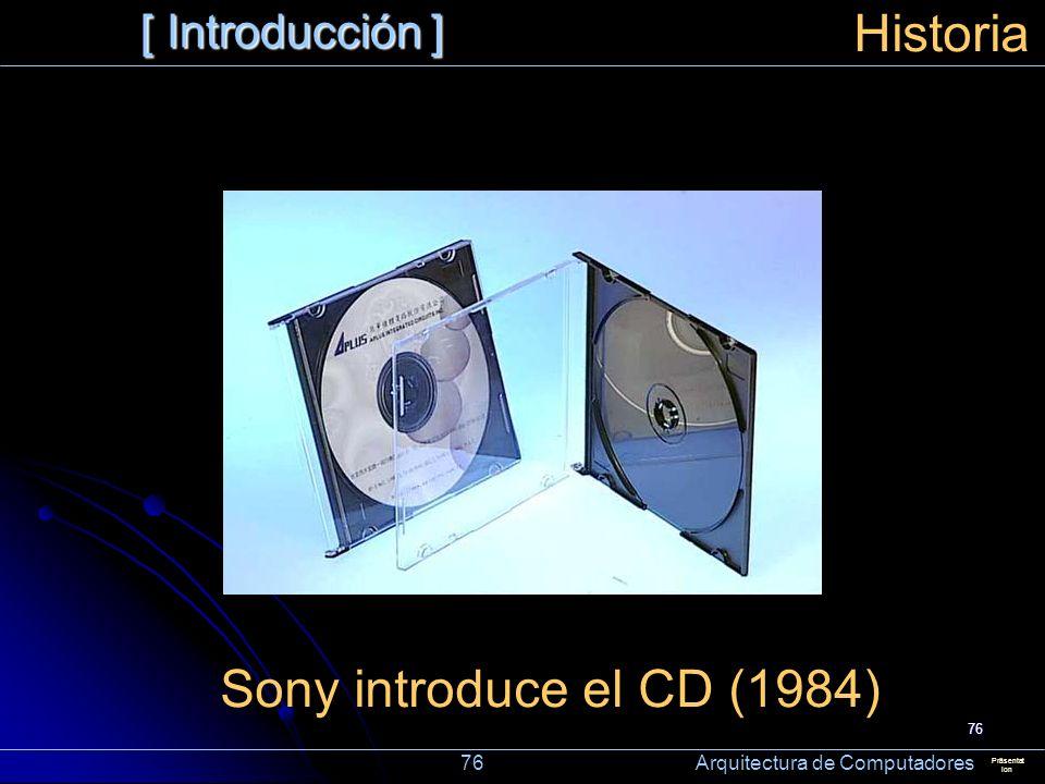 76 [ Introducción ] Präsentat ion Historia Sony introduce el CD (1984) 76 Arquitectura de Computadores