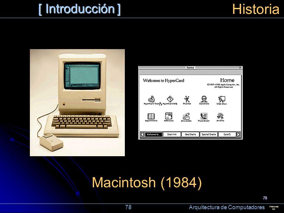 78 [ Introducción ] Präsentat ion Historia Macintosh (1984) 78 Arquitectura de Computadores