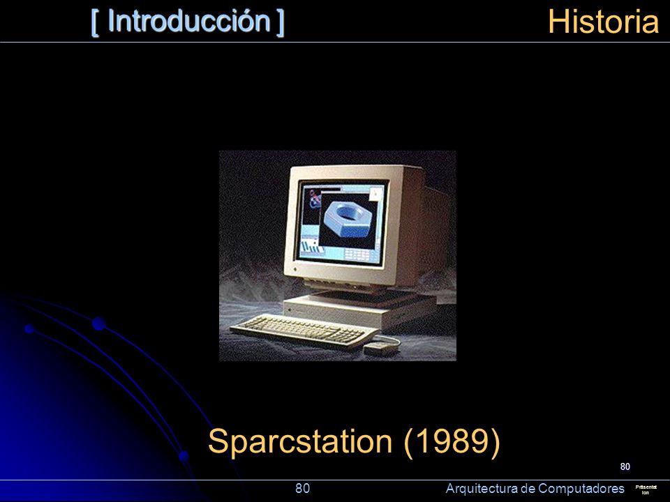 80 [ Introducción ] Präsentat ion Historia Sparcstation (1989) 80 Arquitectura de Computadores