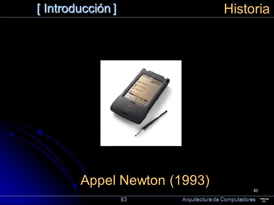 83 [ Introducción ] Präsentat ion Historia Appel Newton (1993) 83 Arquitectura de Computadores
