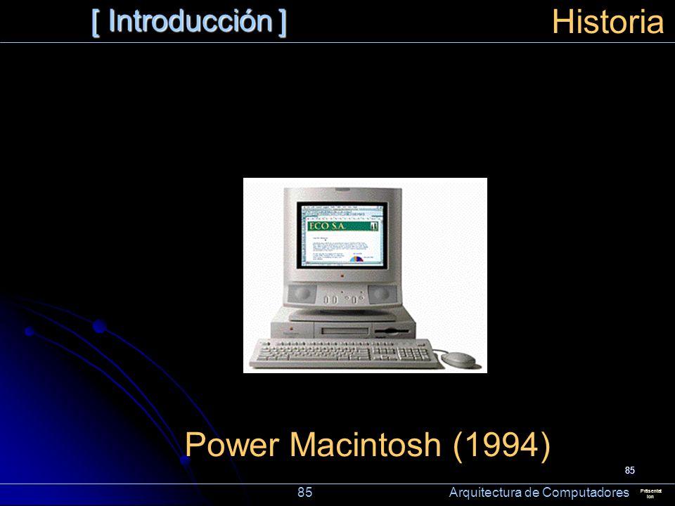 85 [ Introducción ] Präsentat ion Historia Power Macintosh (1994) 85 Arquitectura de Computadores