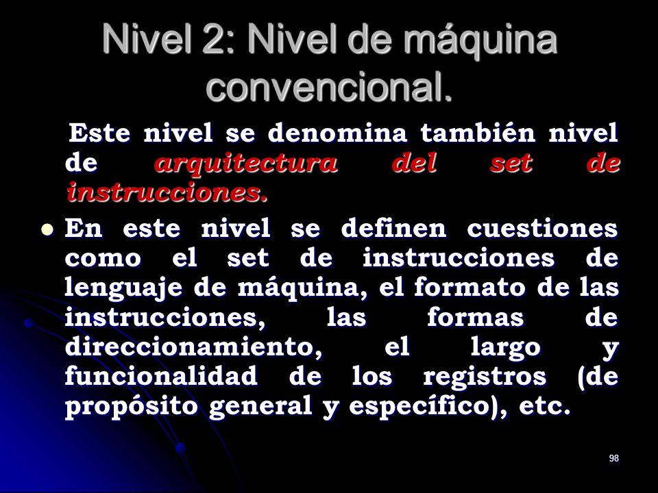 98 Nivel 2: Nivel de máquina convencional. Este nivel se denomina también nivel de arquitectura del set de instrucciones. Este nivel se denomina tambi
