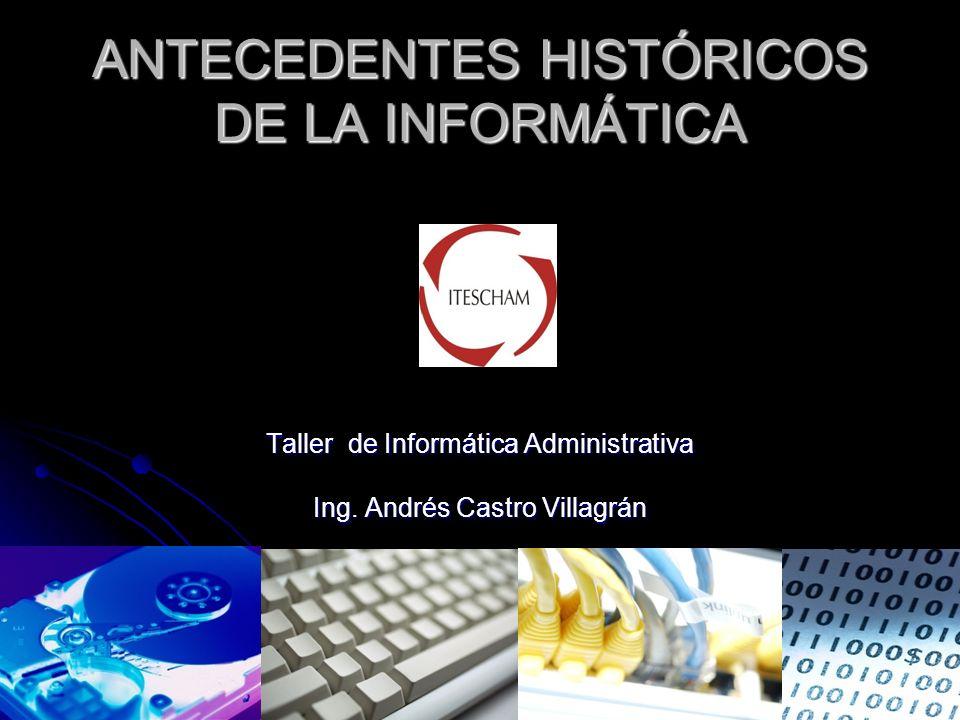 ANTECEDENTES HISTÓRICOS DE LA INFORMÁTICA Taller de Informática Administrativa Ing. Andrés Castro Villagrán