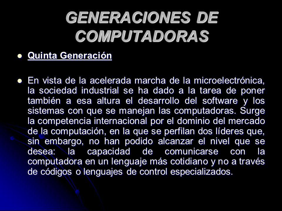 GENERACIONES DE COMPUTADORAS Quinta Generación Quinta Generación En vista de la acelerada marcha de la microelectrónica, la sociedad industrial se ha dado a la tarea de poner también a esa altura el desarrollo del software y los sistemas con que se manejan las computadoras.