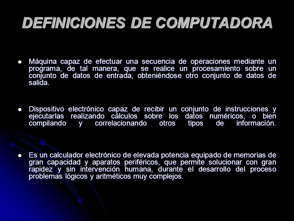 DEFINICIONES DE COMPUTADORA Máquina capaz de efectuar una secuencia de operaciones mediante un programa, de tal manera, que se realice un procesamiento sobre un conjunto de datos de entrada, obteniéndose otro conjunto de datos de salida.