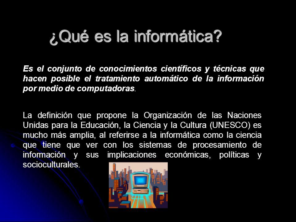 ¿Qué es la informática? Es el conjunto de conocimientos científicos y técnicas que hacen posible el tratamiento automático de la información por medio