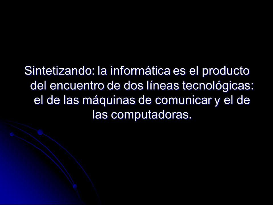 Sintetizando: la informática es el producto del encuentro de dos líneas tecnológicas: el de las máquinas de comunicar y el de las computadoras.