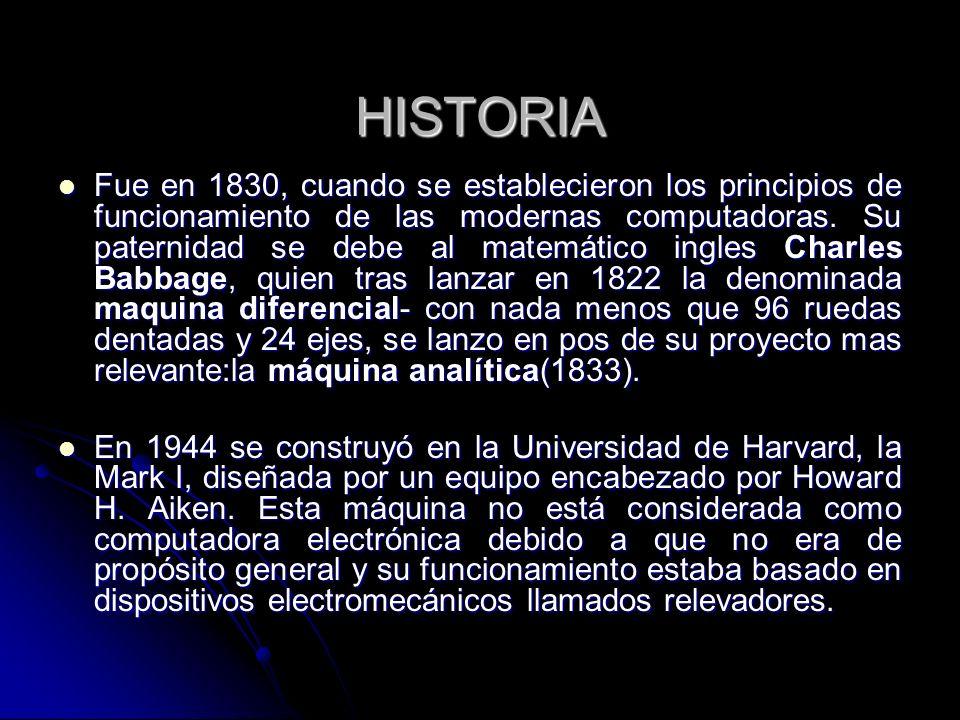 HISTORIA Fue en 1830, cuando se establecieron los principios de funcionamiento de las modernas computadoras. Su paternidad se debe al matemático ingle