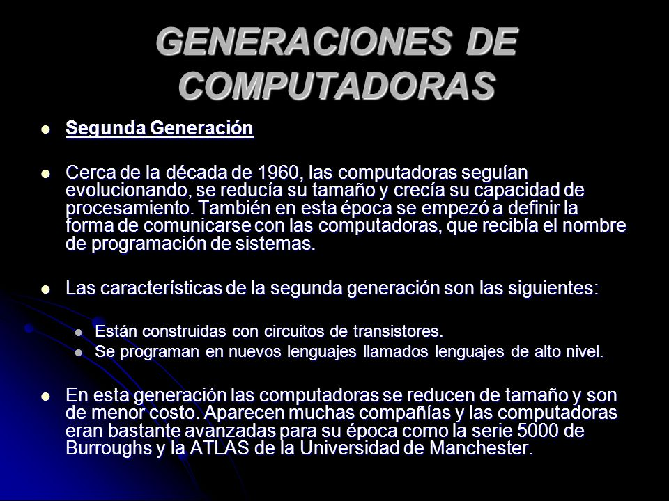 GENERACIONES DE COMPUTADORAS Segunda Generación Segunda Generación Cerca de la década de 1960, las computadoras seguían evolucionando, se reducía su tamaño y crecía su capacidad de procesamiento.