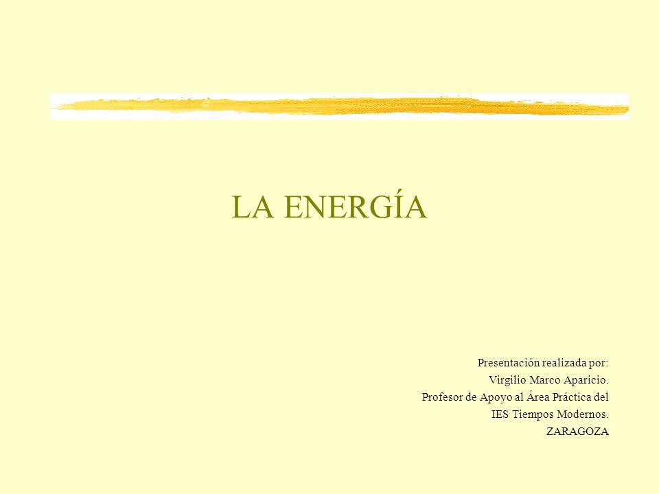 LA ENERGÍA Presentación realizada por: Virgilio Marco Aparicio. Profesor de Apoyo al Área Práctica del IES Tiempos Modernos. ZARAGOZA
