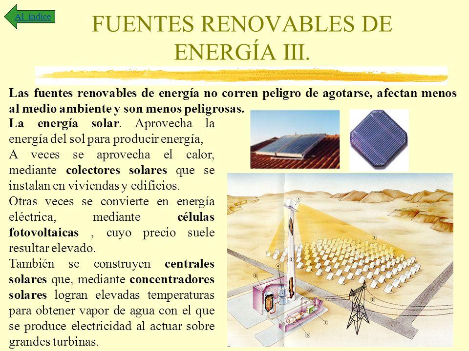 FUENTES RENOVABLES DE ENERGÍA III. Al índice Las fuentes renovables de energía no corren peligro de agotarse, afectan menos al medio ambiente y son me