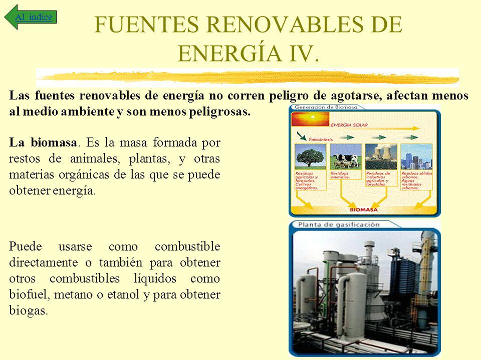 FUENTES RENOVABLES DE ENERGÍA IV. Al índice Las fuentes renovables de energía no corren peligro de agotarse, afectan menos al medio ambiente y son men