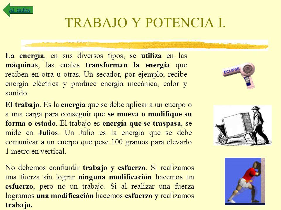 TRABAJO Y POTENCIA I. Al índice La energía, en sus diversos tipos, se utiliza en las máquinas, las cuales transforman la energía que reciben en otra u
