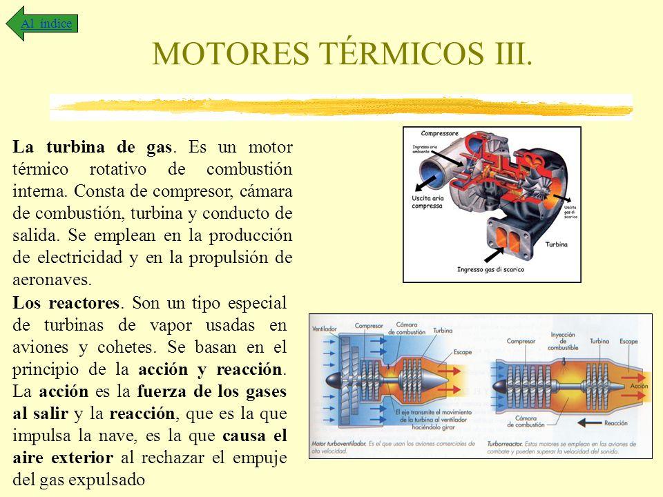 MOTORES TÉRMICOS III. Al índice La turbina de gas. Es un motor térmico rotativo de combustión interna. Consta de compresor, cámara de combustión, turb