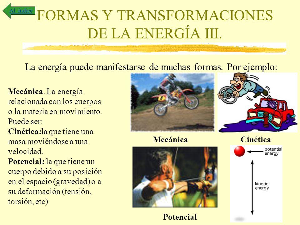 FORMAS Y TRANSFORMACIONES DE LA ENERGÍA III. Al índice La energía puede manifestarse de muchas formas. Por ejemplo: Mecánica. La energía relacionada c