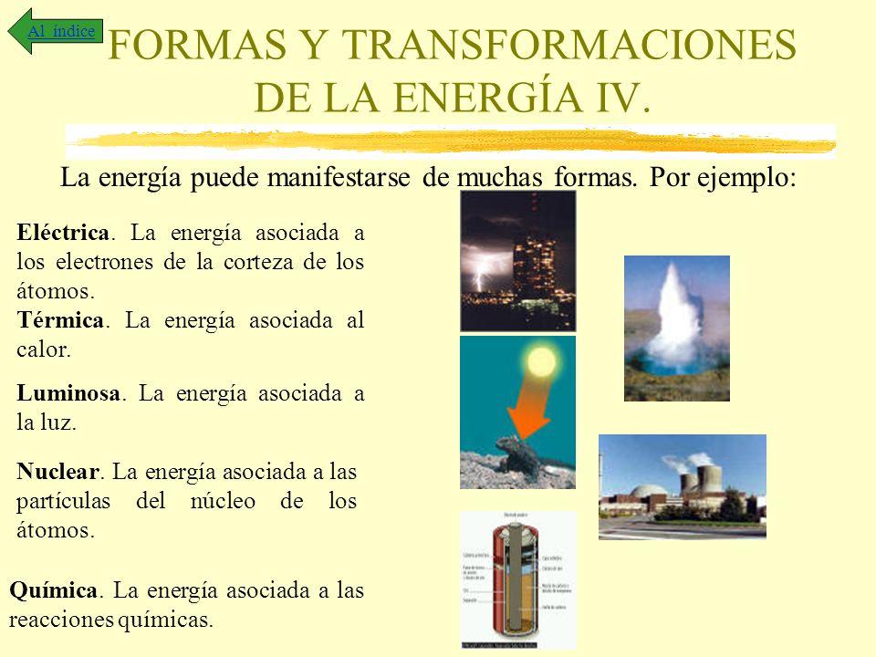 FORMAS Y TRANSFORMACIONES DE LA ENERGÍA IV. Al índice La energía puede manifestarse de muchas formas. Por ejemplo: Eléctrica. La energía asociada a lo
