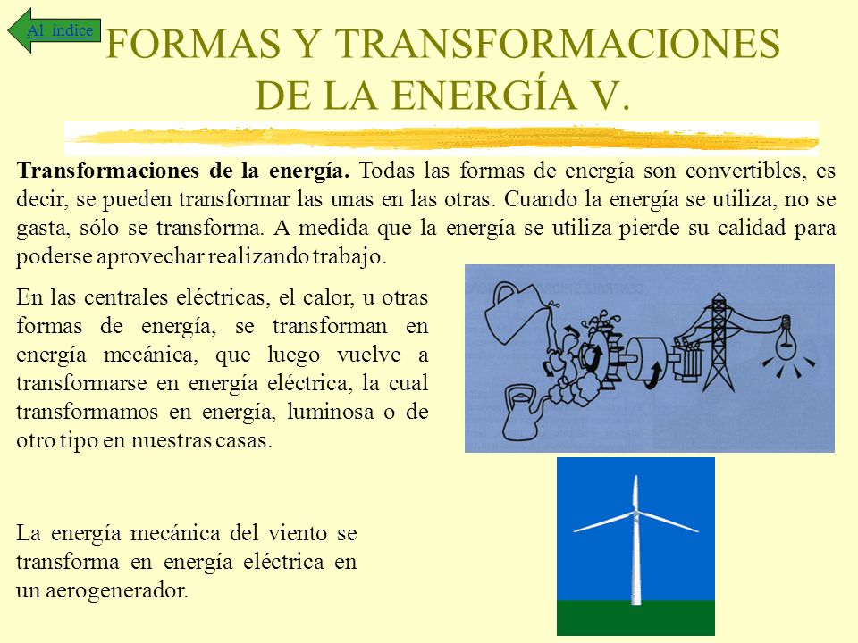 FORMAS Y TRANSFORMACIONES DE LA ENERGÍA V. Al índice Transformaciones de la energía. Todas las formas de energía son convertibles, es decir, se pueden