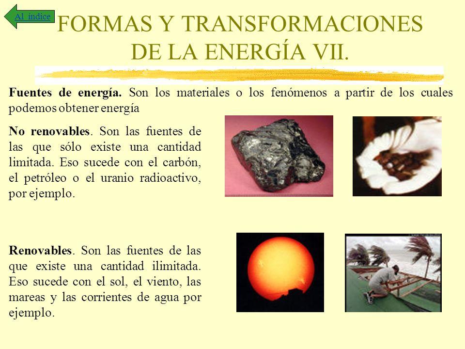 FORMAS Y TRANSFORMACIONES DE LA ENERGÍA VII. Al índice Fuentes de energía. Son los materiales o los fenómenos a partir de los cuales podemos obtener e