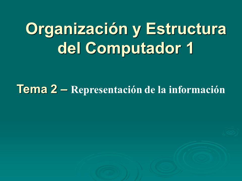 Organización y Estructura del Computador 1 Tema 2 – Tema 2 – Representación de la información