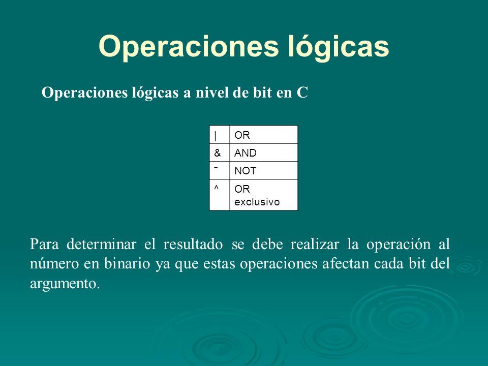 Operaciones lógicas Operaciones lógicas a nivel de bit en C |OR &AND ˜NOT ^OR exclusivo Para determinar el resultado se debe realizar la operación al número en binario ya que estas operaciones afectan cada bit del argumento.