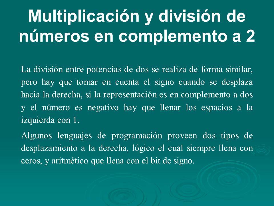 Multiplicación y división de números en complemento a 2 La división entre potencias de dos se realiza de forma similar, pero hay que tomar en cuenta el signo cuando se desplaza hacia la derecha, si la representación es en complemento a dos y el número es negativo hay que llenar los espacios a la izquierda con 1.