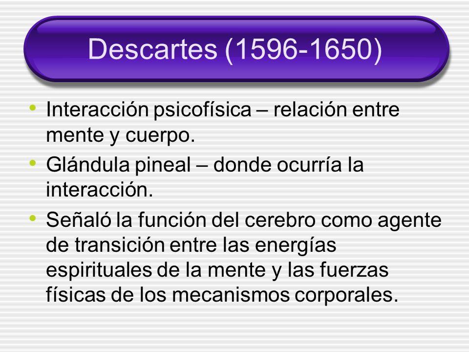 Descartes (1596-1650) Interacción psicofísica – relación entre mente y cuerpo.