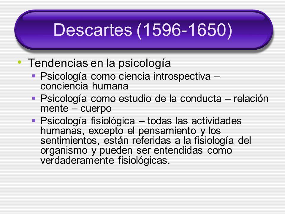 Descartes (1596-1650) Tendencias en la psicología Psicología como ciencia introspectiva – conciencia humana Psicología como estudio de la conducta – relación mente – cuerpo Psicología fisiológica – todas las actividades humanas, excepto el pensamiento y los sentimientos, están referidas a la fisiología del organismo y pueden ser entendidas como verdaderamente fisiológicas.