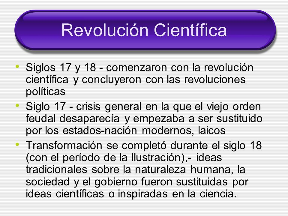 Revolución Científica Siglos 17 y 18 - comenzaron con la revolución científica y concluyeron con las revoluciones políticas Siglo 17 - crisis general en la que el viejo orden feudal desaparecía y empezaba a ser sustituido por los estados-nación modernos, laicos Transformación se completó durante el siglo 18 (con el período de la Ilustración),- ideas tradicionales sobre la naturaleza humana, la sociedad y el gobierno fueron sustituidas por ideas científicas o inspiradas en la ciencia.