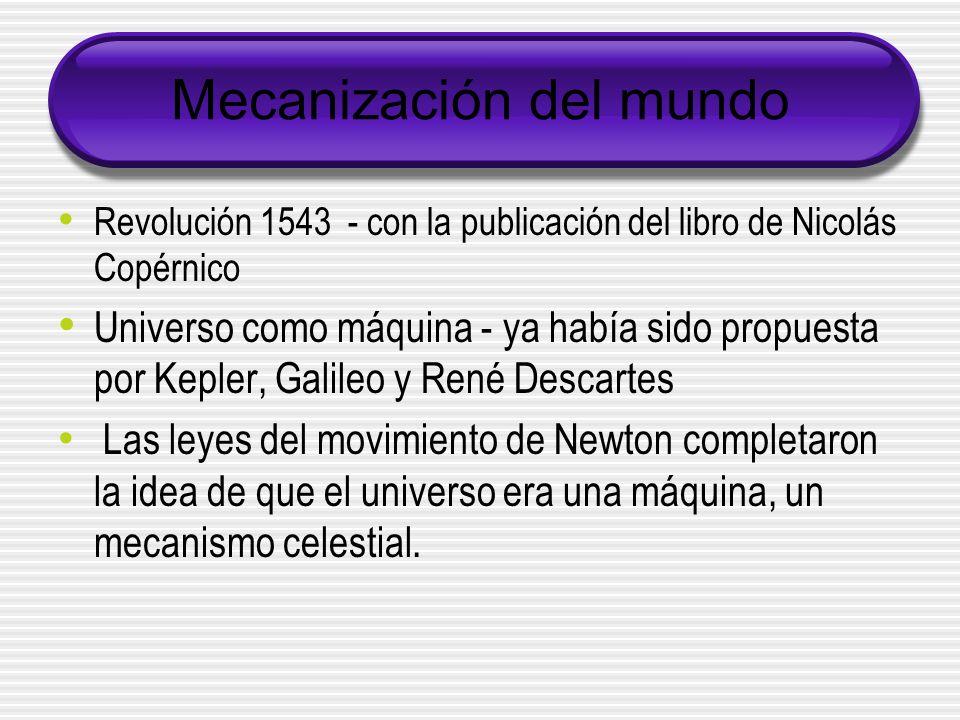 Mecanización del mundo Revolución 1543 - con la publicación del libro de Nicolás Copérnico Universo como máquina - ya había sido propuesta por Kepler, Galileo y René Descartes Las leyes del movimiento de Newton completaron la idea de que el universo era una máquina, un mecanismo celestial.