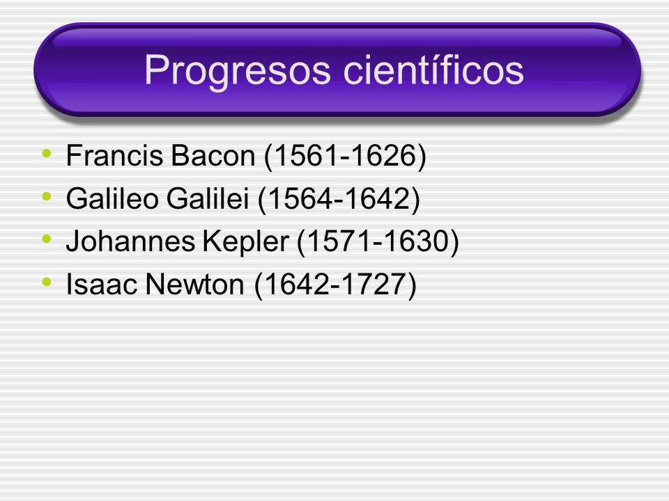 Progresos científicos Francis Bacon (1561-1626) Galileo Galilei (1564-1642) Johannes Kepler (1571-1630) Isaac Newton (1642-1727)