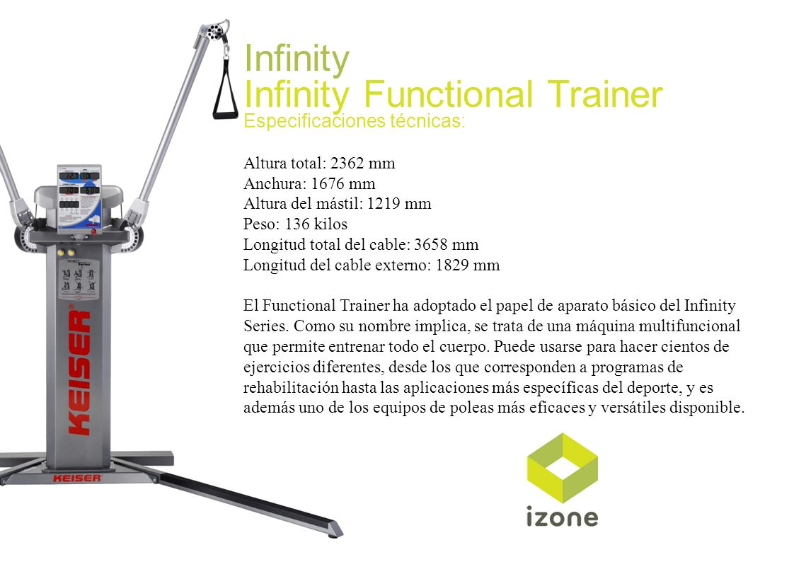 Infinity Infinity Functional Trainer Especificaciones técnicas: Altura total: 2362 mm Anchura: 1676 mm Altura del mástil: 1219 mm Peso: 136 kilos Long