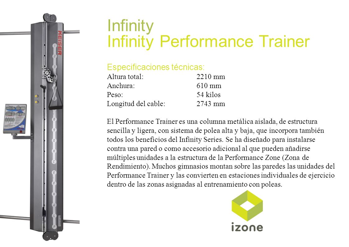 Infinity Infinity Performance Trainer Especificaciones técnicas: Altura total:2210 mm Anchura:610 mm Peso:54 kilos Longitud del cable:2743 mm El Perfo