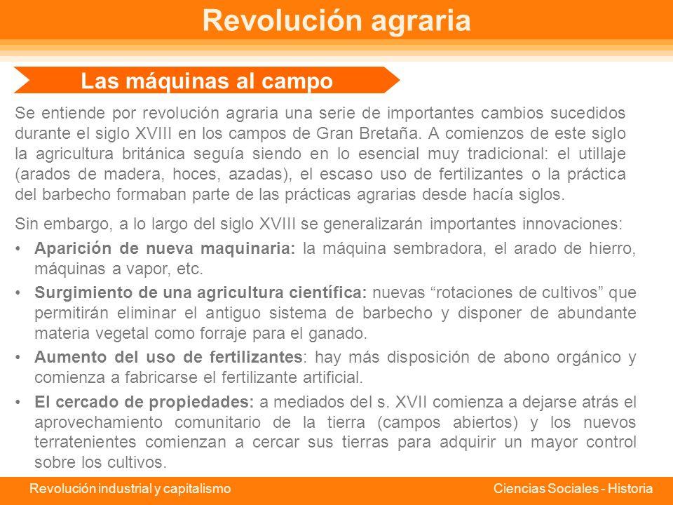 Revolución industrial y capitalismo Ciencias Sociales - Historia Revolución agraria Se entiende por revolución agraria una serie de importantes cambios sucedidos durante el siglo XVIII en los campos de Gran Bretaña.