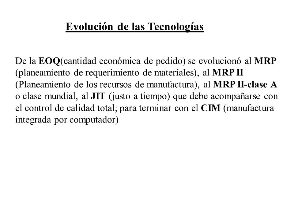 Evolución de las Tecnologías De la EOQ(cantidad económica de pedido) se evolucionó al MRP (planeamiento de requerimiento de materiales), al MRP II (Pl