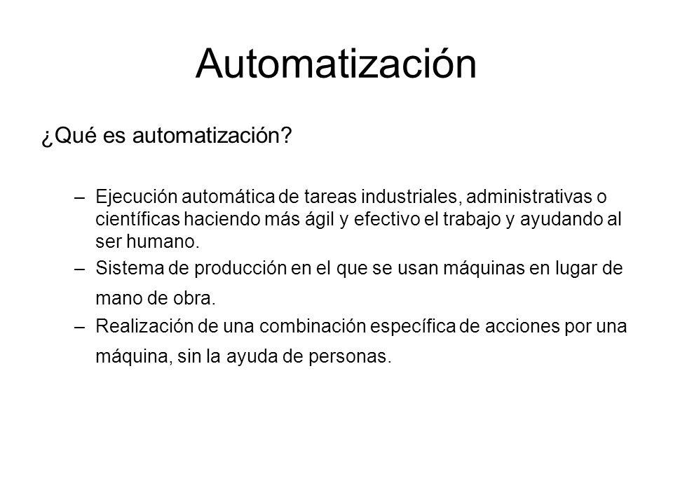 Automatización ¿Qué es automatización? –Ejecución automática de tareas industriales, administrativas o científicas haciendo más ágil y efectivo el tra