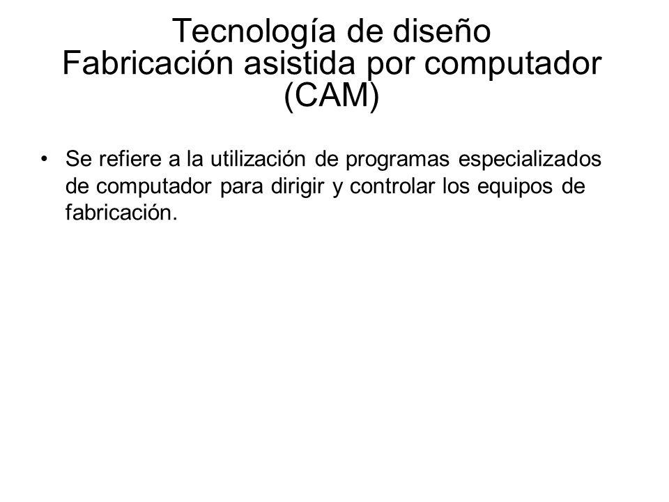 Tecnología de diseño Fabricación asistida por computador (CAM) Se refiere a la utilización de programas especializados de computador para dirigir y co