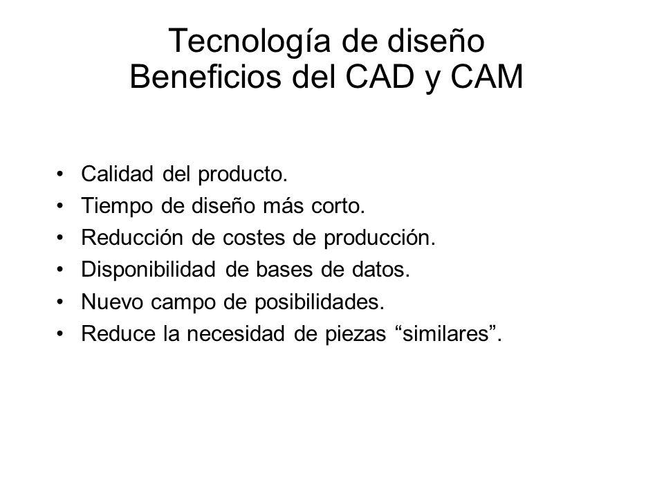 Tecnología de diseño Beneficios del CAD y CAM Calidad del producto. Tiempo de diseño más corto. Reducción de costes de producción. Disponibilidad de b