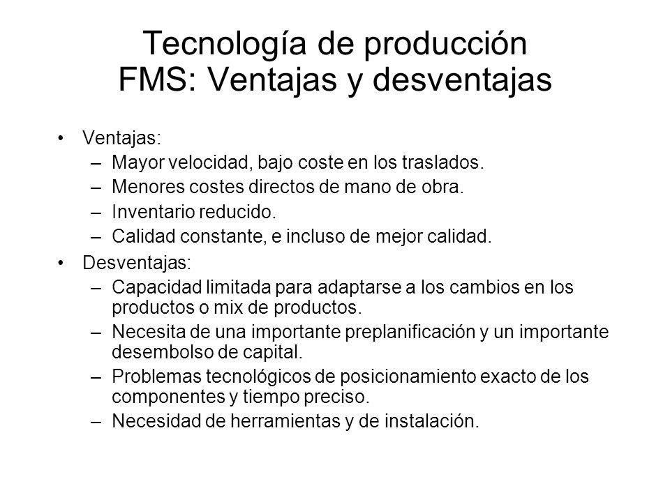 Tecnología de producción FMS: Ventajas y desventajas Ventajas: –Mayor velocidad, bajo coste en los traslados. –Menores costes directos de mano de obra