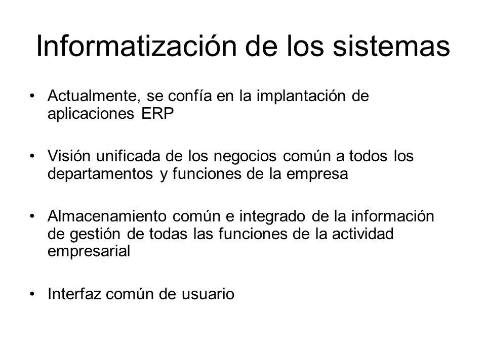 Informatización de los sistemas Actualmente, se confía en la implantación de aplicaciones ERP Visión unificada de los negocios común a todos los depar