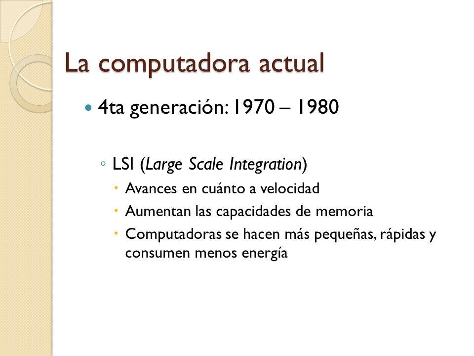 La computadora actual 3ra generación: 1964 – 1970 SI (Scale Integration) El circuito integrado de silicio Computadoras se hacen más pequeñas, rápidas y consumen menos energía Surgen COBOL y FORTRAN