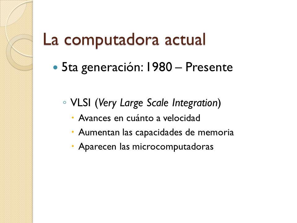 La computadora actual 4ta generación: 1970 – 1980 LSI (Large Scale Integration) Avances en cuánto a velocidad Aumentan las capacidades de memoria Computadoras se hacen más pequeñas, rápidas y consumen menos energía