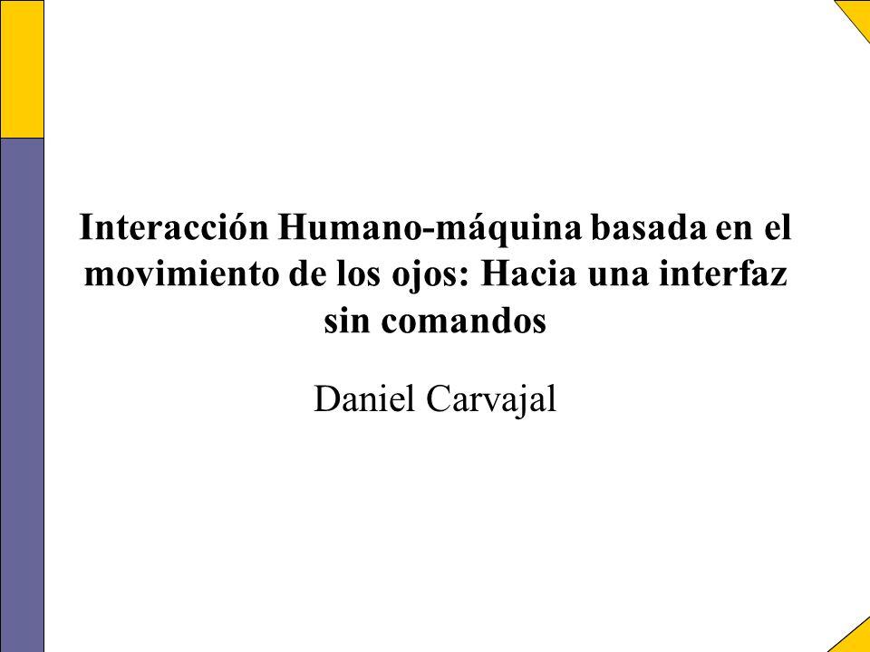 Interacción Humano-máquina basada en el movimiento de los ojos: Hacia una interfaz sin comandos Daniel Carvajal