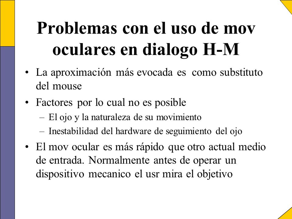 Problemas con el uso de mov oculares en dialogo H-M La aproximación más evocada es como substituto del mouse Factores por lo cual no es posible –El oj